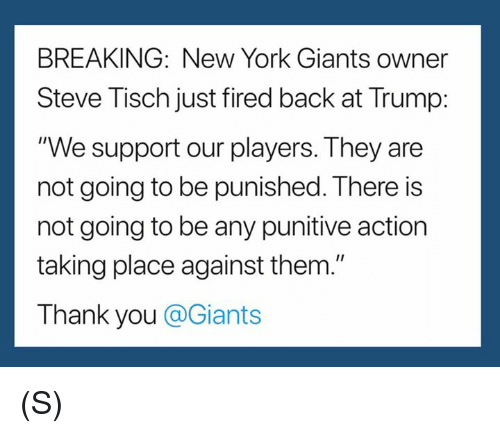 "New York, New York Giants, and Thank You: BREAKING: New York Giants owner  Steve Tisch just fired back at Trump:  ""We support our players. They are  not going to be punished. There is  not going to be any punitive action  taking place against them.""  Thank you @Giants (S)"