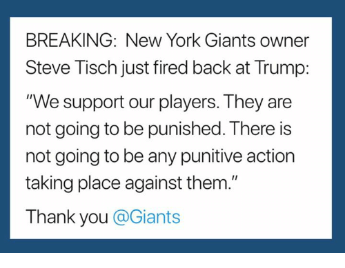 "New York, New York Giants, and Thank You: BREAKING: New York Giants owner  Steve Tisch just fired back at Trump:  ""We support our players. They are  not going to be punished. There is  not going to be any punitive action  taking place against them.""  Thank you @Giants"