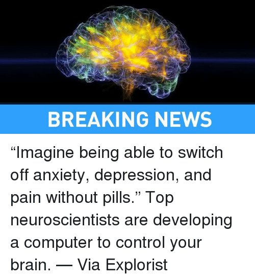 "Depression: BREAKING NEWS ""Imagine being able to switch off anxiety, depression, and pain without pills.""  Top neuroscientists are developing a computer to control your brain. — Via Explorist"