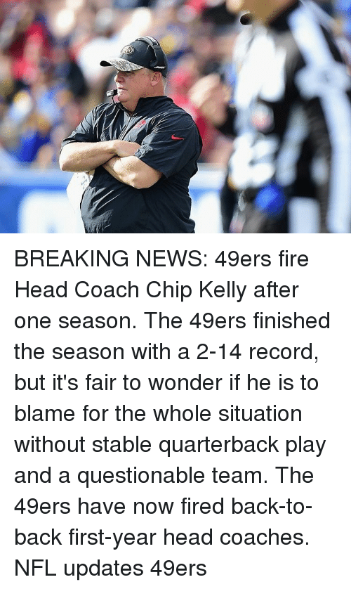 Chip Kelly: BREAKING NEWS: 49ers fire Head Coach Chip Kelly after one season. The 49ers finished the season with a 2-14 record, but it's fair to wonder if he is to blame for the whole situation without stable quarterback play and a questionable team. The 49ers have now fired back-to-back first-year head coaches. NFL updates 49ers
