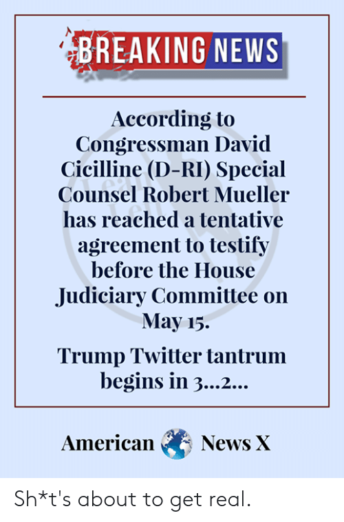 Trump Twitter: BREAKING NEWS  According to  Congressman David  cicilline (D-RI) Special  Counsel Robert Mueller  has reached a tentative  agreement to testify  before the House  Judiciary Committee on  May 15.  Trump Twitter tantrum  begins in 3...2...  AmericaNews X Sh*t's about to get real.