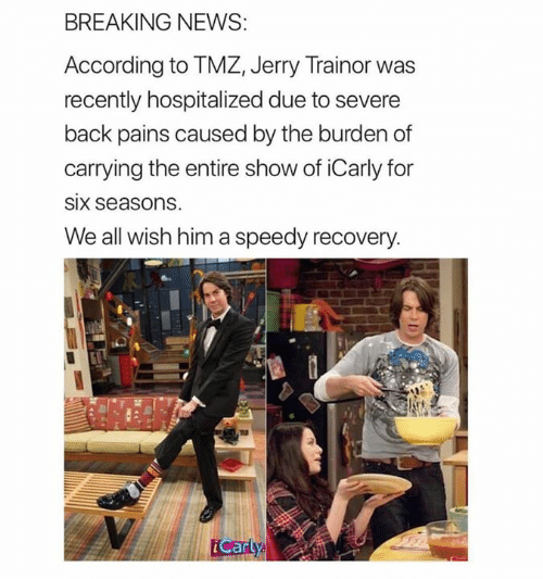 tmz: BREAKING NEWS  According to TMZ, Jerry Trainor was  recently hospitalized due to severe  back pains caused by the burden of  carrying the entire show of iCarly for  SIx seasons  We all wish him a speedy recovery  Carty