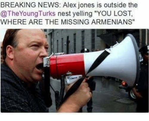 "Memes, News, and Lost: BREAKING NEWS: Alex jones is outside the  @TheYoung Turks nest yelling ""YOU LOST,  WHERE ARE THE MISSING ARMENIANS"""