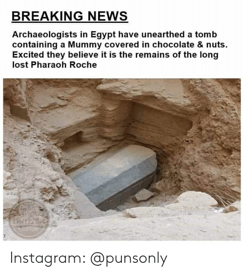 mummy: BREAKING NEWS  Archaeologists in Egypt have unearthed a tomb  containing a Mummy covered in chocolate & nuts.  Excited they believe it is the remains of the long  lost Pharaoh Roche  AIOSHONE Instagram: @punsonly