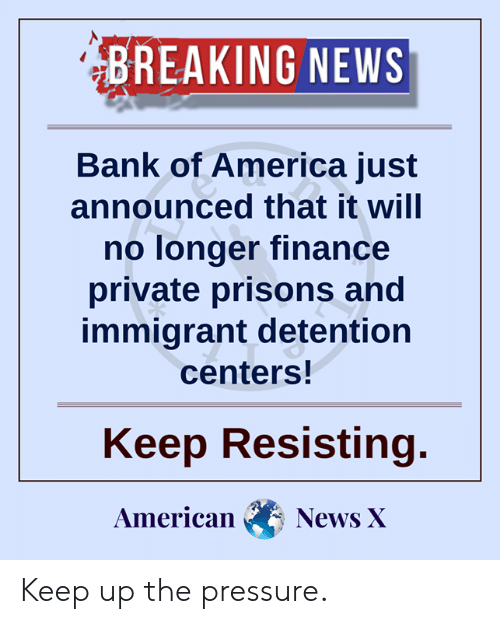 American News: BREAKING NEWS  Bank of America just  announced that it will  no longer finance  private prisons and  immigrant detention  centers!  Keep Resisting.  American  News X Keep up the pressure.