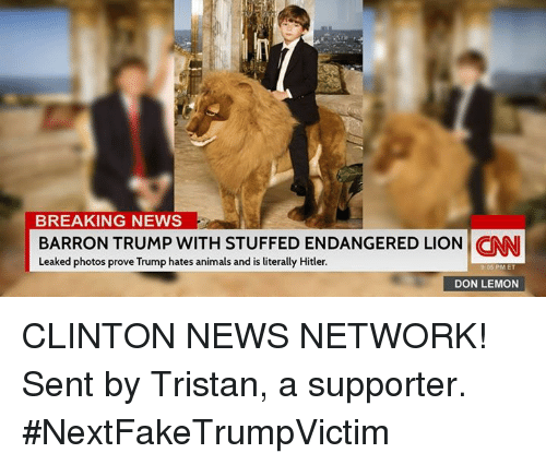 Animals, Memes, and News: BREAKING NEWS  BARRON TRUMP WITH STUFFED ENDANGERED LION CNN  Leaked photos prove Trump hates animals and is literally Hitler.  05 PM ET  DON LEMON CLINTON NEWS NETWORK! Sent by Tristan, a supporter. #NextFakeTrumpVictim