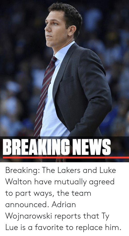 Lue: BREAKING NEWS Breaking: The Lakers and Luke Walton have mutually agreed to part ways, the team announced.  Adrian Wojnarowski reports that Ty Lue is a favorite to replace him.