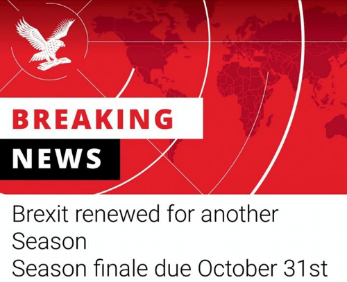 finale: BREAKING  NEWS  Brexit renewed for another  Season  Season finale due October 31st