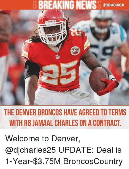 Denver Broncos: BREAKING NEWS  @BRONCOSTODAY  Riddell  THE DENVER BRONCOS HAVE AGREED TOTERMS  WITH RB JAMAAL CHARLES ON A CONTRACT Welcome to Denver, @djcharles25 UPDATE: Deal is 1-Year-$3.75M BroncosCountry