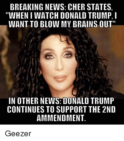 "geezer: BREAKING NEWS: CHER STATES  WHENI WATCH DONALD TRUMP, l  WANT TO BLOW MY BRAINS OUT""  IN OTHER NEWS DONALD TRUMP  CONTINUES TO SUPPORT THE 2ND  AMMENDMENT Geezer"