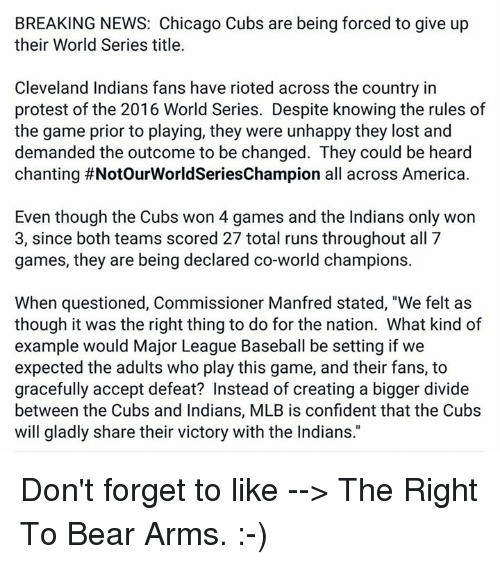 """Baseball, Chicago, and Confidence: BREAKING NEWS: Chicago Cubs are being forced to give up  their World Series title.  Cleveland Indians fans have rioted across the country in  protest of the 2016 World Series. Despite knowingthe rules of  the game prior to playing, they were unhappy they lost and  demanded the outcome to be changed. They could be heard  chanting #NotourWorldSeriesChampion all across America  Even though the Cubs won 4 games and the Indians only won  3, since both teams scored 27 total runs throughout all 7  games, they are being declared co-world champions  When questioned, Commissioner Manfred stated, """"We felt as  though it was the right thing to do for the nation. What kind of  example would Major League Baseball be setting if we  expected the adults who play this game, and their fans, to  gracefully accept defeat? Instead of creating a bigger divide  between the Cubs and Indians, MLB is confident that the Cubs  will gladly share their victory with the Indians. Don't forget to like --> The Right To Bear Arms.  :-)"""