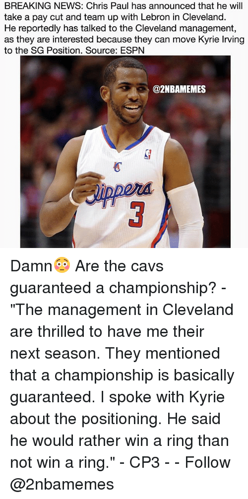 "Cavs, Chris Paul, and Espn: BREAKING NEWS: Chris Paul has announced that he will  take a pay cut and team up with Lebron in Cleveland.  He reportedly has talked to the Cleveland management,  as they are interested because they can move Kyrie lrving  to the SG Position. Source: ESPN  azNBAMEMES Damn😳 Are the cavs guaranteed a championship? - ""The management in Cleveland are thrilled to have me their next season. They mentioned that a championship is basically guaranteed. I spoke with Kyrie about the positioning. He said he would rather win a ring than not win a ring."" - CP3 - - Follow @2nbamemes"