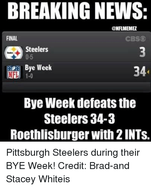 Steelers: BREAKING NEWS:  CONFLMEMEZ  FINAL  CBS  Steelers  0-5  Bye Week  34  NLU 1.0  Bye Week defeats the  Steelers 34-3  Roethlisburger with 2lNTS. Pittsburgh Steelers during their BYE Week! Credit: Brad-and Stacey Whiteis