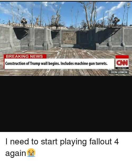 Trumps Wall: BREAKING NEWS  Construction of Trump wall begins. Includes machine gunturrets.  ICNN  9:05 PM ET  DON LEMON I need to start playing fallout 4 again😭