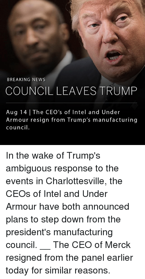 Resigne: BREAKING NEWS  COUNCIL LEAVES TRUMP  Aug 14 The CEO's of Intel and Under  Armour resign from Trump's manufacturing  council. In the wake of Trump's ambiguous response to the events in Charlottesville, the CEOs of Intel and Under Armour have both announced plans to step down from the president's manufacturing council. __ The CEO of Merck resigned from the panel earlier today for similar reasons.