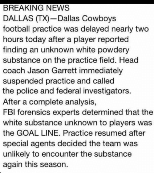 Dallas Cowboys, Fbi, and Football: BREAKING NEWS  DALLAS TX)-Dallas Cowboys  football practice was delayed nearly two  hours today after a player reported  finding an unknown white powdery  substance on the practice field. Head  coach Jason Garrett immediately  suspended practice and called  the police and federal investigators.  After a complete analysis,  FBI forensics experts determined that the  white substance unknown to players was  the GOAL LINE. Practice resumed after  special agents decided the team was  unlikely to encounter the substance  again this season.