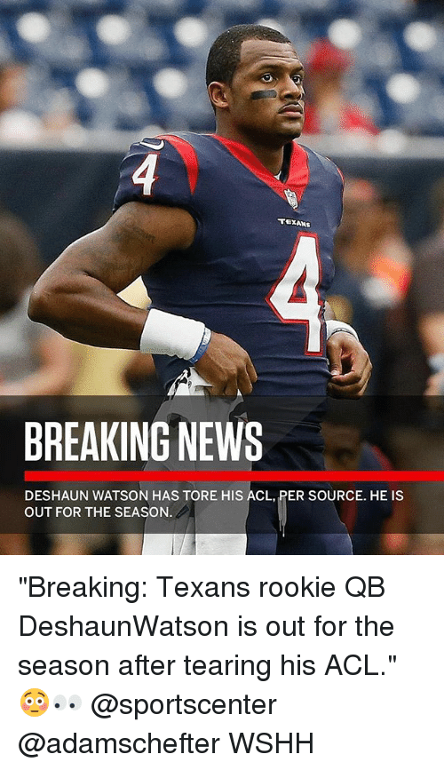 "Memes, News, and SportsCenter: BREAKING NEWS  DESHAUN WATSON HAS TORE HIS ACL, PER SOURCE. HE IS  OUT FOR THE SEASON ""Breaking: Texans rookie QB DeshaunWatson is out for the season after tearing his ACL."" 😳👀 @sportscenter @adamschefter WSHH"