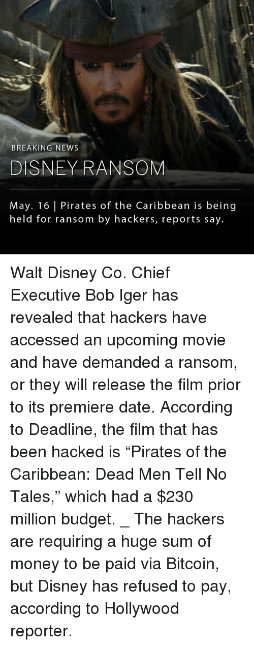 "Disney, Memes, and Money: BREAKING NEWS  DISNEY RANSOM  May. 16 Pirates of the Caribbean is being  held for ransom by hackers, reports say. Walt Disney Co. Chief Executive Bob Iger has revealed that hackers have accessed an upcoming movie and have demanded a ransom, or they will release the film prior to its premiere date. According to Deadline, the film that has been hacked is ""Pirates of the Caribbean: Dead Men Tell No Tales,"" which had a $230 million budget. _ The hackers are requiring a huge sum of money to be paid via Bitcoin, but Disney has refused to pay, according to Hollywood reporter."