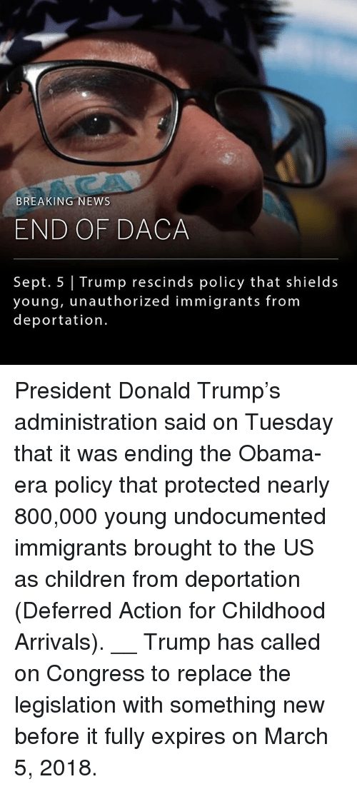 The Obamas: BREAKING NEWS  END OF DACA  Sept. 5 Trump rescinds policy that shields  young, unauthorized immigrants from  deportation. President Donald Trump's administration said on Tuesday that it was ending the Obama-era policy that protected nearly 800,000 young undocumented immigrants brought to the US as children from deportation (Deferred Action for Childhood Arrivals). __ Trump has called on Congress to replace the legislation with something new before it fully expires on March 5, 2018.