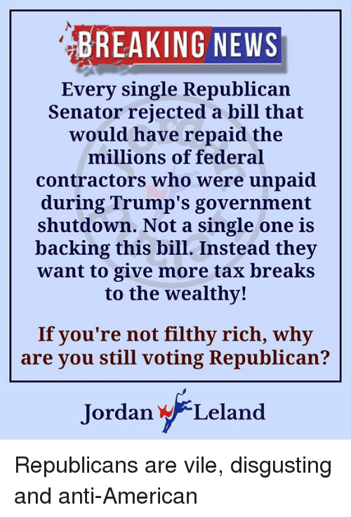 Voting Republican: BREAKING NEWS  Every single Republican  Senator rejected a bill that  would have repaid the  millions of federal  contractors who were unpaid  during Trump's government  shutdown. Not a single one is  backing this bill. Instead they  want to give more tax breaks  to the wealthy!  If you're not filthy rich, why  are you still voting Republican?  ordan WLeland Republicans are vile, disgusting and anti-American