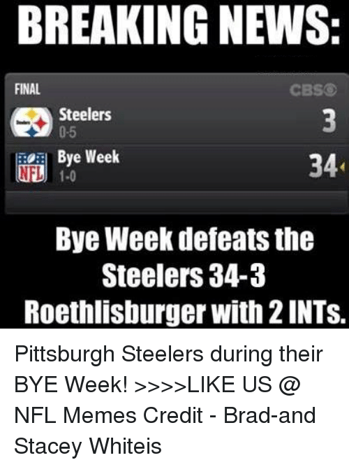 Steelers: BREAKING NEWS:  FINAL  CBS  Steelers  0-5  Bye Week  34  NLU 1.0  Bye Week defeats the  Steelers 34-3  Roethlisburger with 21NTS. Pittsburgh Steelers during their BYE Week!