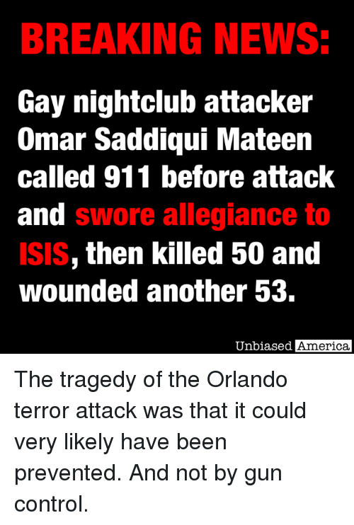 America, Dank, and Isis: BREAKING NEWS:  Gay nightclub attacker  Omar Saddiqui Mateen  called 911 before attack  and swore allegiance to  ISIS, then killed 50 and  wounded another 53.  Unbiased  America, The tragedy of the Orlando terror attack was that it could very likely have been prevented.  And not by gun control.