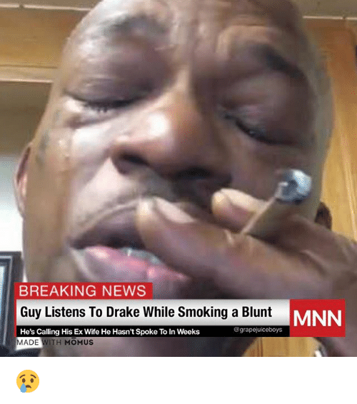 Drake, News, and Smoking: BREAKING NEWS  Guy Listens To Drake While Smoking a Blunt  He's Calling His Ex Wife He Hasn't Spoke To In Weeks  MNN  egrapejuiceboys  MADE WITH MOMUS 😢
