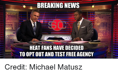 heat fans: BREAKING NEWS  HEAT FANS HAVE DECIDED  TO OPT OUT AND TEST FREE AGENCY Credit: Michael Matusz