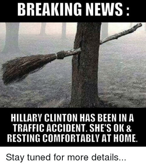 traffic accident: BREAKING NEWS  HILLARY CLINTON HAS BEEN IN A  TRAFFIC ACCIDENT. SHE'S OK &  RESTING COMFORTABLY AT HOME. Stay tuned for more details...