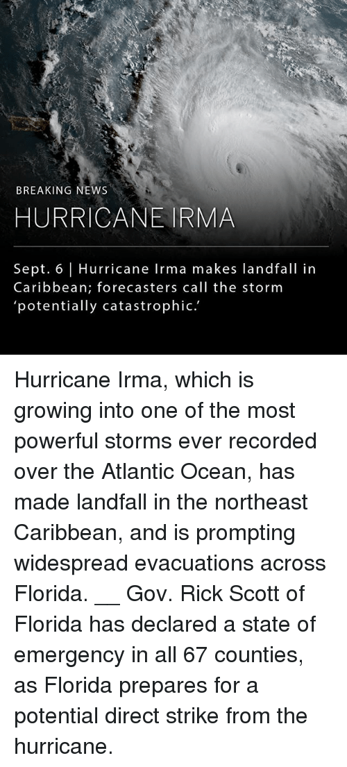 Memes, News, and Breaking News: BREAKING NEWS  HURRICANE IRMA  Sept. 6 | Hurricane Irma makes landfall in  Caribbean; forecasters call the storm  potentially catastrophic. Hurricane Irma, which is growing into one of the most powerful storms ever recorded over the Atlantic Ocean, has made landfall in the northeast Caribbean, and is prompting widespread evacuations across Florida. __ Gov. Rick Scott of Florida has declared a state of emergency in all 67 counties, as Florida prepares for a potential direct strike from the hurricane.