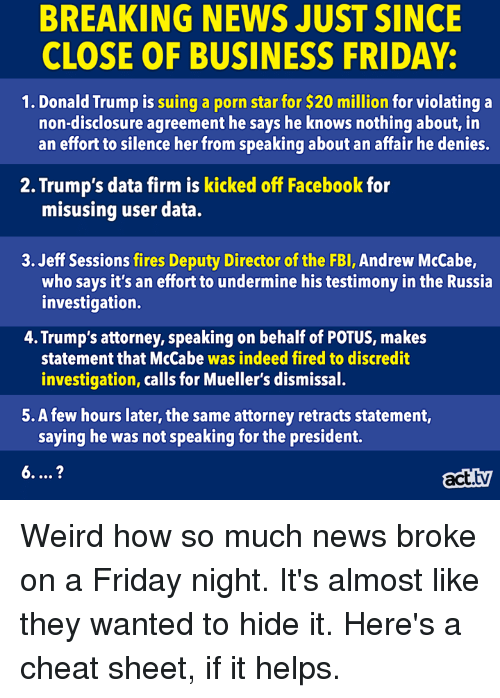 Donald Trump, Facebook, and Fbi: BREAKING NEWS JUST SINCE  CLOSE OF BUSINESS FRIDAY:  1. Donald Trump is suing a porn star for $20 million for violating a  non-disclosure agreement he says he knows nothing about, in  an effort to silence her from speaking about an affair he denies.  2. Trump's data firm is kicked off Facebook for  misusing user data.  3. Jeff Sessions fires Deputy Director of the FBI, Andrew McCabe,  who says it's an effort to undermine his testimony in the Russia  investigation.  4. Trump's attorney, speaking on behalf of POTUS, makes  statement that McCabe was indeed fired to discredit  investigation, calls for Mueller's dismissal.  5. A few hours later, the same attorney retracts statement,  saying he was not speaking for the president.  act.tv Weird how so much news broke on a Friday night. It's almost like they wanted to hide it. Here's a cheat sheet, if it helps.