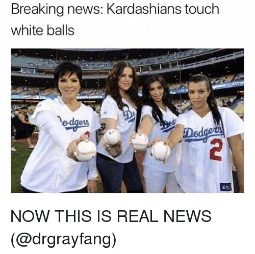 Funny, Kardashians, and News: Breaking news: Kardashians touch  white balls NOW THIS IS REAL NEWS (@drgrayfang)