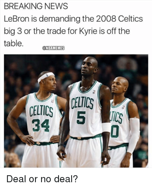 no deal: BREAKING NEWS  LeBron is demanding the 2008 Celtics  big 3 or the trade for Kyrie is off the  table.  @NBAMEMES  CELTICS  TCS  34 Deal or no deal?