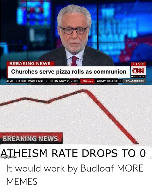 aed: BREAKING NEWS  LIVE  Churches serve pizza rolls as communion W  (R AFTER SHE WAS LAST SEEN ON MAY 2, 2001  aed.com  ARMY GRANTS DI SITUATION ROOM  BREAKING NEWS  ATHEISM RATE DROPS TO O It would work by Budloaf MORE MEMES