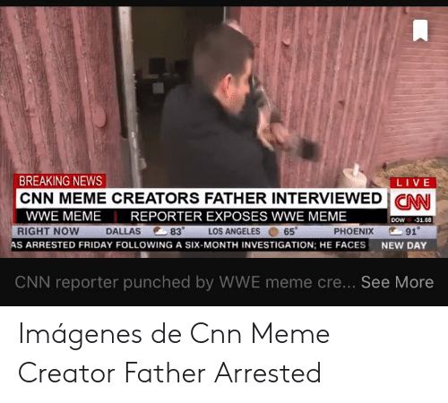 Meme Cre: BREAKING NEWS  LIVE  CNN MEME CREATORS FATHER INTERVIEWED ICAN  WWE MEME  REPORTER EXPOSES WWE MEME  DOW-31.68  83°  LOS ANGELES. 65。  RIGHT NOW  DALLAS  PHOENIX  91°  AS ARRESTED FRIDAY FOLLOWING A SIX-MONTH INVESTIGATION; HE FACES  NEW DAY  CNN reporter punched by WWE meme cre... See More Imágenes de Cnn Meme Creator Father Arrested