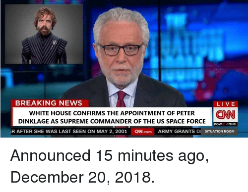 Space Force: BREAKING NEWS  LIVE  WHITE HOUSE CONFIRMS THE APPOINTMENT OF PETER CNN  DINKLAGE AS SUPREME COMMANDER OF THE US SPACE FORCE  DOW-170.69  R AFTER SHE WAS LAST SEEN ON MAY 2, 2001 N.com ARMY GRANTS DI SITUATION ROOM Announced 15 minutes ago, December 20, 2018.