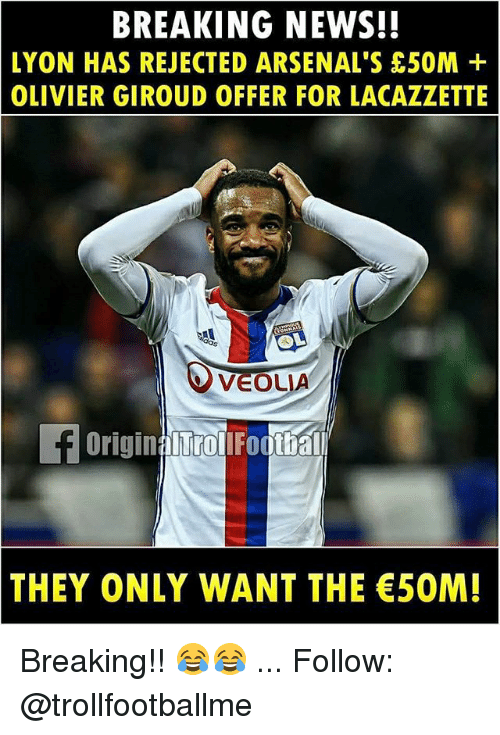Memes, News, and Breaking News: BREAKING NEWS!!  LYON HAS REJECTED ARSENAL'S 50M+  OLIVIER GIROUD OFFER FOR LACAZZETTE  VEOLIA  THEY ONLY WANT THE 5OM! Breaking!! 😂😂 ... Follow: @trollfootballme