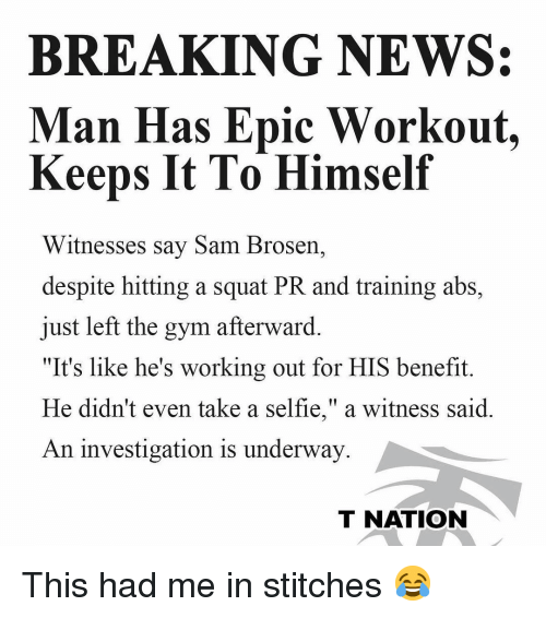 """Stitches: BREAKING NEWS:  Man Has Epic Workout.  Keeps It To Himself  Witnesses say Sam Brosern,  despite hitting a squat PR and training abs,  just left the gym afterward.  """"It's like he's working out for HIS benefit.  He didn't even take a selfie,"""" a witness said  An investigation is underway  T NATION This had me in stitches 😂"""