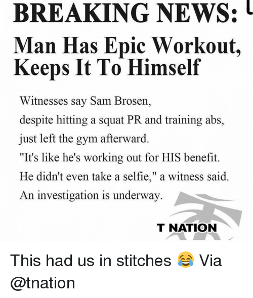 """Stitches: BREAKING NEWS:  Man Has Epic Workout,  Keeps It To Himself  Witnesses say Sam Brosen,  despite hitting a squat PR and training abs,  just left the gym afterward.  """"It's like he's working out for HIS benefit.  He didn't even take a selfie,"""" a witness said.  An investigation is underway  T NATION This had us in stitches 😂 Via @tnation"""