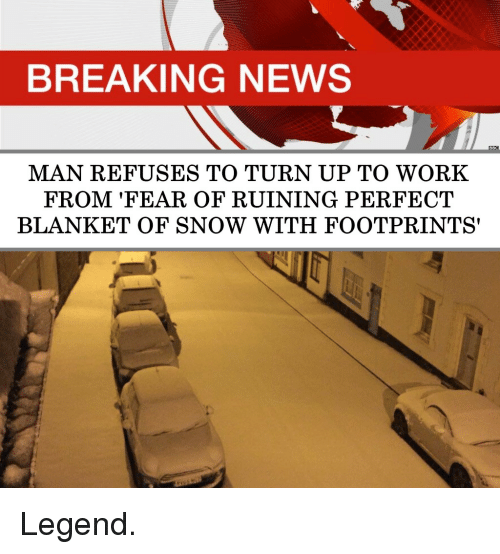 Turn up: BREAKING NEWS  MAN REFUSES TO TURN UP TO WORK  FROM 'FEAR OF RUINING PERFECT  BLANKET OF SNOW WITH FOOTPRINTS' Legend.