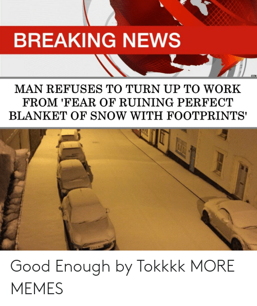 Turn up: BREAKING NEWS  MAN REFUSES TO TURN UP TO WORK  FROM 'FEAR OF RUINING PERFECT  BLANKET OF SNOW WITH FOOTPRINTS' Good Enough by Tokkkk MORE MEMES