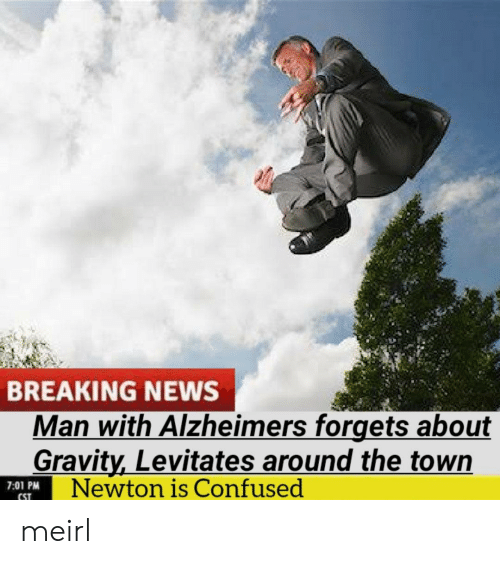 Forgets: BREAKING NEWS  Man with Alzheimers forgets about  Gravity,Levitates around the town  Newton is Confused  7:01 PM  CST meirl