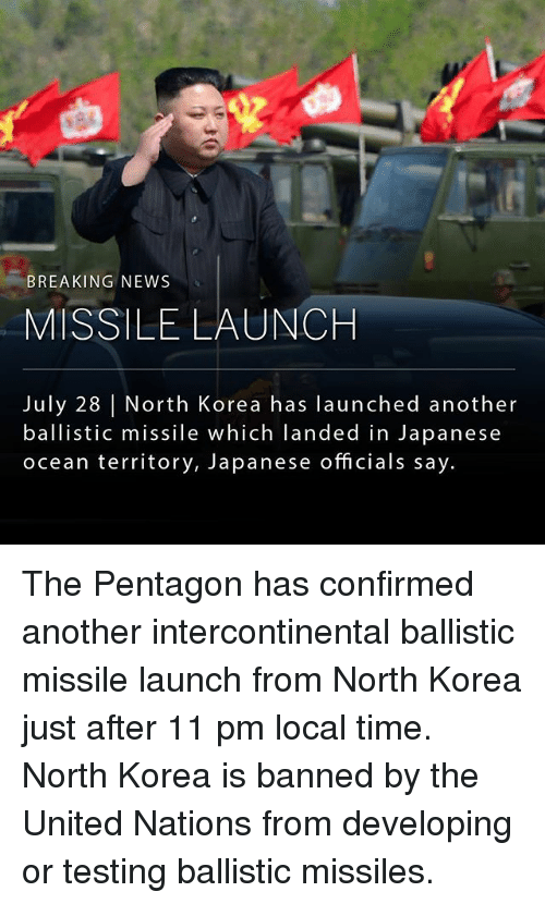 Memes, News, and North Korea: BREAKING NEWS  MISSILE LAUNCH  July 28 North Korea has launched another  ballistic missile which landed in Japanese  ocean territory, Japanese officials say The Pentagon has confirmed another intercontinental ballistic missile launch from North Korea just after 11 pm local time. North Korea is banned by the United Nations from developing or testing ballistic missiles.