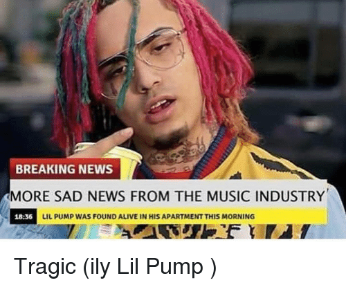 Alive, Music, and News: BREAKING NEWS  MORE SAD NEWS FROM THE MUSIC INDUSTRY  18:36  IL PUMP WAS FOUND ALIVE IN HIS APARTMENT THIS MORNING Tragic (ily Lil Pump )