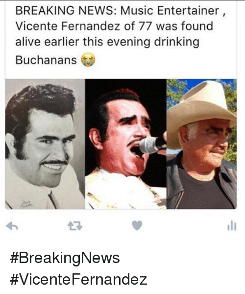 Alive, Drinking, and Memes: BREAKING NEWS: Music Entertainer  Vicente Fernandez of 77 was found  alive earlier this evening drinking  Buchanans #BreakingNews #VicenteFernandez