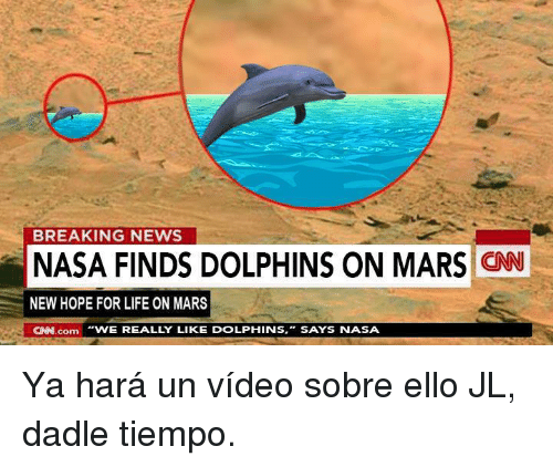 "cnn.com, Life, and Nasa: BREAKING NEWS  NASA FINDS DOLPHINS ON MARS CN  NEW HOPE FOR LIFE ON MARS  CNN.com ""WE REALLY LIKE DOLPHINS,  SAYS  NASA <p>Ya hará un vídeo sobre ello JL, dadle tiempo.</p>"