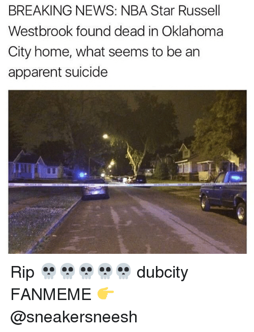 Nba, News, and Russell Westbrook: BREAKING NEWS: NBA Star Russell  Westbrook found dead in Oklahoma  City home, what seems to be an  apparent suicide Rip 💀💀💀💀💀 dubcity FANMEME 👉 @sneakersneesh