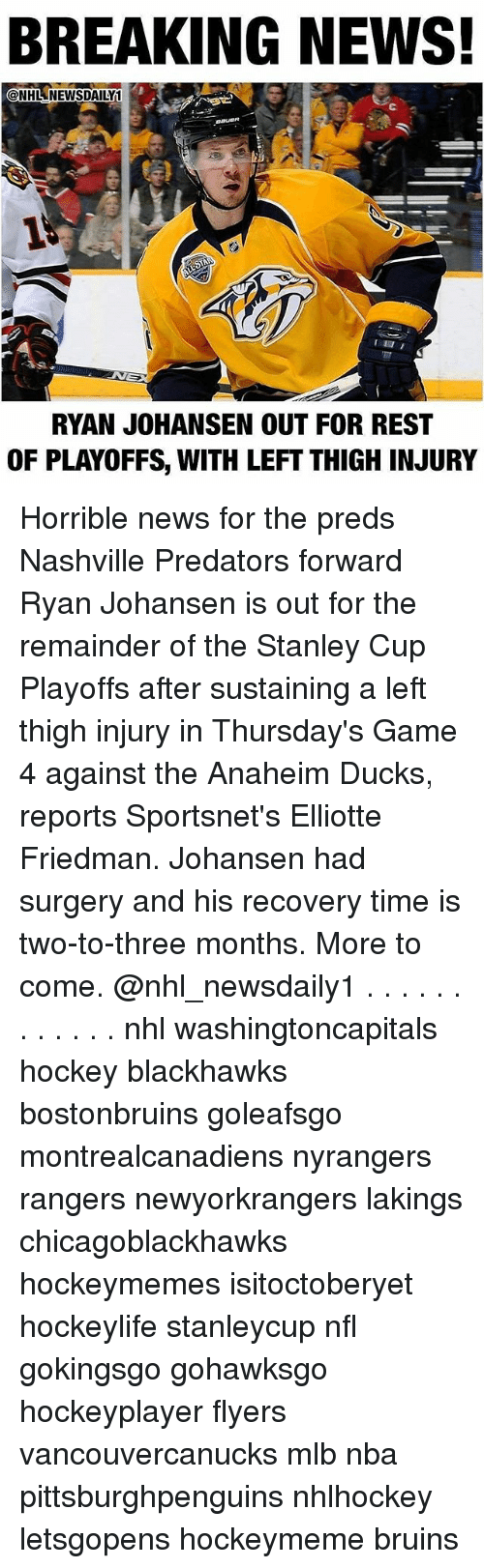 stanley cup playoffs: BREAKING NEWS!  @NHLNEWSDAILY1  RYAN JOHANSEN OUT FOR REST  OF PLAYOFFS, WITH LEFT THIGH INJURY Horrible news for the preds Nashville Predators forward Ryan Johansen is out for the remainder of the Stanley Cup Playoffs after sustaining a left thigh injury in Thursday's Game 4 against the Anaheim Ducks, reports Sportsnet's Elliotte Friedman. Johansen had surgery and his recovery time is two-to-three months. More to come. @nhl_newsdaily1 . . . . . . . . . . . . nhl washingtoncapitals hockey blackhawks bostonbruins goleafsgo montrealcanadiens nyrangers rangers newyorkrangers lakings chicagoblackhawks hockeymemes isitoctoberyet hockeylife stanleycup nfl gokingsgo gohawksgo hockeyplayer flyers vancouvercanucks mlb nba pittsburghpenguins nhlhockey letsgopens hockeymeme bruins