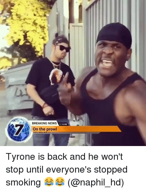 Memes, News, and Smoking: BREAKING NEwS  On the prowl  11:10 AM Tyrone is back and he won't stop until everyone's stopped smoking 😂😂 (@naphil_hd)