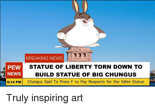 Statue of Liberty: BREAKING NEWS  PEW  NEWS  6:14 PM Chungus Said To Press F to Pay Respects for the fallen Statue  STATUE OF LIBERTY TORN DOWN TO  BUILD STATUE OF BIG CHUNGUS  in Truly inspiring art